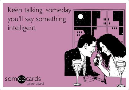 Keep talking, someday you'll say something intelligent.