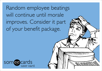 Random employee beatings will continue until morale improves. Consider it part of your benefit package.