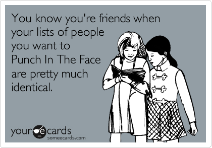 You know you're friends when  your lists of people you want to  Punch In The Face are pretty much  identical.