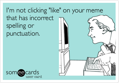 """I'm not clicking """"like"""" on your meme that has incorrect spelling or punctuation."""
