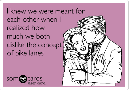 I knew we were meant for each other when I realized how much we both dislike the concept of bike lanes