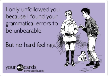 I only unfollowed you beacause I found your grammatical errors to be unbearable.  But no hard feelings.