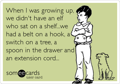 When I was growing up, we didn't have an elf who sat on a shelf...we had a belt on a hook, a switch on a tree, a  spoon in the drawer and an extension cord...