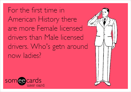 For the first time in American History there are more Female licensed drivers than Male licensed drivers. Who's getn around now ladies?