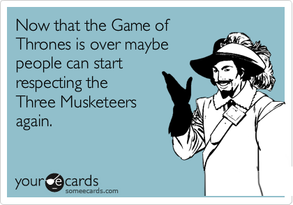 Now that the Game of Thrones is over maybe  people can start  respecting the Three Musketeers again.