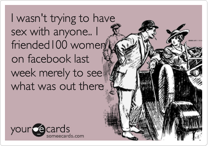 I wasn't trying to have sex with anyone.. I  friended100 women on facebook last  week merely to see what was out there