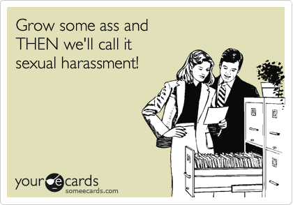 Bitch! Grow some ass and THEN we'll call it sexual harassment!