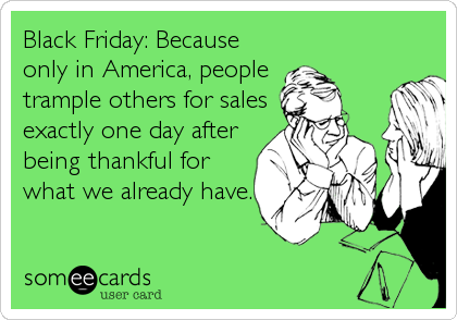 Black Friday: Because only in America, people  trample others for sales exactly one day after being thankful for what we already have.