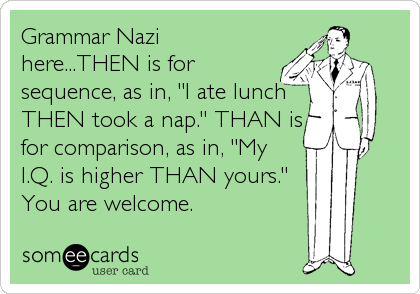 "Grammar Nazi here...THEN is for sequence, as in, ""I ate lunch THEN took a nap."" THAN is for comparison, as in, ""My I.Q. is higher THAN yours.""  You are welcome."