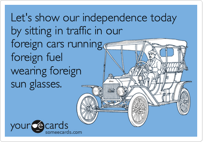 Let's show our independence today by sitting in traffic in our