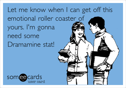 Let me know when I can get off this emotional roller coaster of yours. I'm gonna need some Dramamine stat!