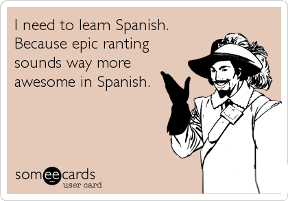 I need to learn Spanish. Because epic ranting sounds way more awesome in Spanish.