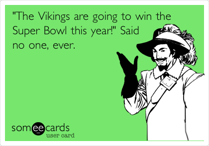 """""""The Vikings are going to win the Super Bowl this year!"""" Said no one, ever."""