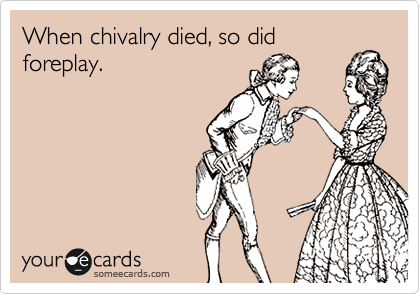 When chivalry died, so did foreplay.
