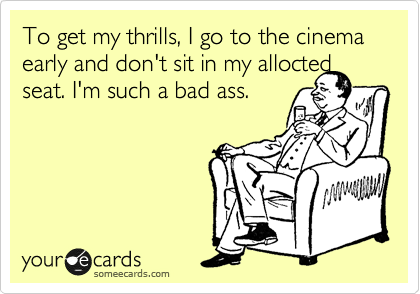 To get my thrills, I go to the cinema early and don't sit in my allocted seat. I'm such a bad ass.