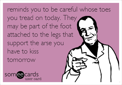 reminds you to be careful whose toes you tread on today. They may be part of the foot attached to the legs that support the arse you have to kiss tomorrow