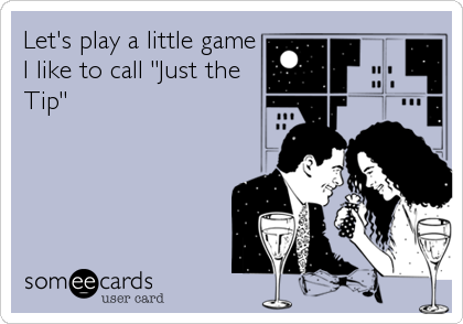"""Let's play a little game I like to call """"Just the Tip"""""""