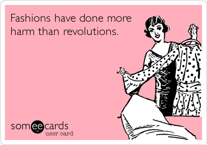 Fashions have done more harm than revolutions.