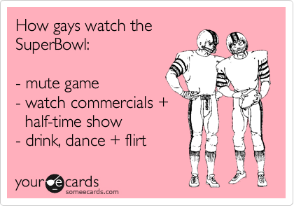 How gays watch the SuperBowl:  - mute game - watch commercials +    half-time show  - drink, dance + flirt