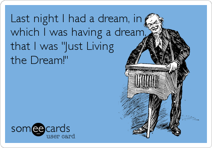 "Last night I had a dream, in which I was having a dream, that I was ""Just Living the Dream!"""