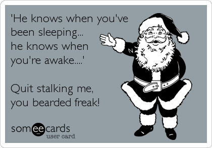 'He knows when you've been sleeping...  he knows when you're awake....'  Quit stalking me,   you bearded freak!