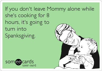 If you don't leave Mommy alone while she's cooking for 8 hours, it's going to turn into  Spanksgiving.