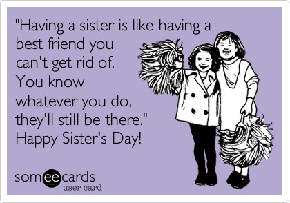 """Having a sister is like having a best friend you can't get rid of. You know whatever you do, they'll still be there.""  Happy Sister's Day!"