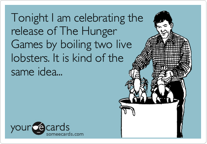 Tonight I am celebrating the release of The Hunger Games by boiling two live lobsters. It is kind of the same idea...