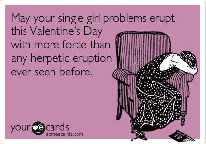 May your single girl problems erupt this Valentine's Day