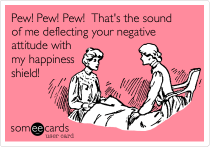 Pew! Pew! Pew!  That's the sound of me deflecting your negative attitude with