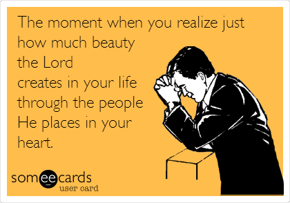 The moment when you realize just how much beauty  the Lord  creates in your life through the people He places in your heart.