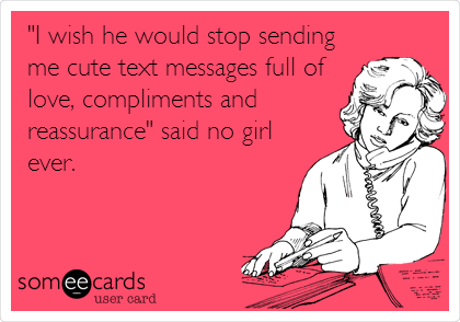 """""""I wish he would stop sending me cute text messages full of love, compliments and reassurance"""" said no girl ever."""