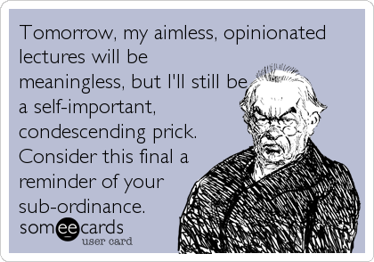Tomorrow, my aimless, opinionated lectures will be meaningless, but I'll still be a self-important, condescending prick. Consider this final a reminder of your sub-ordinance.