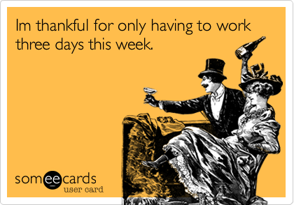 Im thankful for only having to work three days this week.