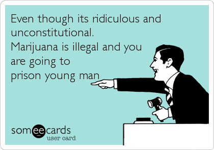 Even though its ridiculous and unconstitutional.                   Marijuana is illegal and you are going to prison young man