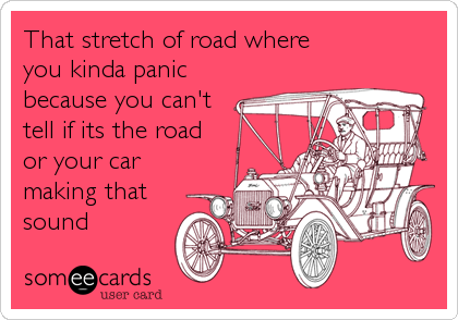 That stretch of road where you kinda panic because you can't tell if its the road  or your car  making that sound