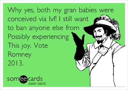 Why yes, both my gran babies were conceived via Ivf! I still want to ban anyone else from Possibly experiencing This joy. Vote Romney 2013.