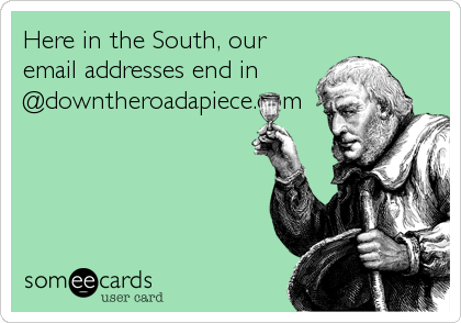 Here in the South, our email addresses end in @downtheroadapiece.com