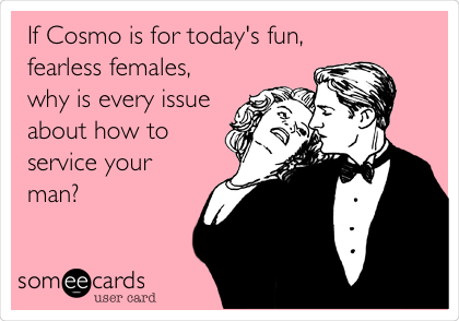 If Cosmo is for today's fun, fearless females, why is every issue about how to service your man?