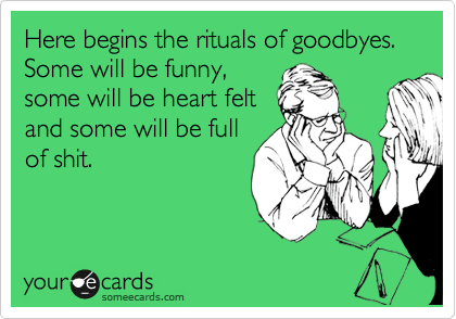 Here begins the rituals of goodbyes. Some will be funny,