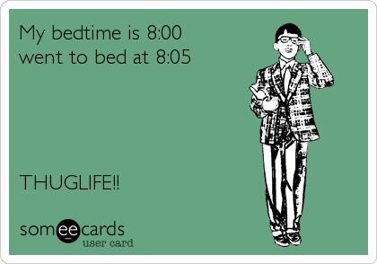 My bedtime is 8:00 went to bed at 8:05     THUGLIFE!!