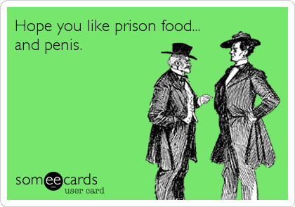 Hope you like prison food... and penis.