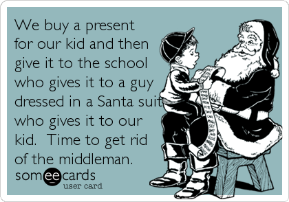 We buy a present for our kid and then give it to the school who gives it to a guy dressed in a Santa suit who gives it to our kid.  Time to get rid of the middleman.