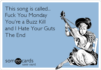 This song is called... Fuck You Monday  You're a Buzz Kill  and I Hate Your Guts The End