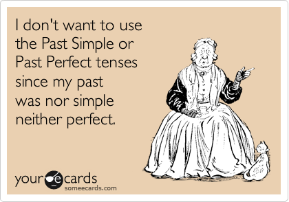 I don't want to use  the Past Simple or  Past Perfect tenses  since my past was nor simple  neither perfect.
