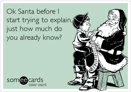 Ok Santa before I start trying to explain, just how much do you already know?