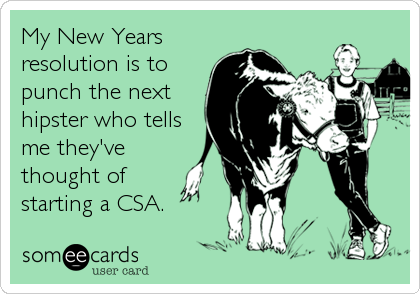 My New Years resolution is to punch the next hipster who tells me they've thought of starting a CSA.
