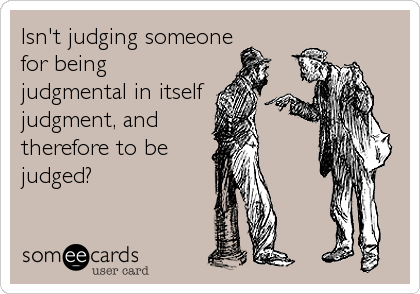 Isn't judging someone for being judgmental in itself judgment, and therefore to be judged?