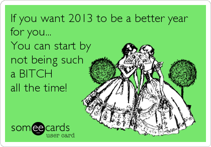 If you want 2013 to be a better year for you... You can start by not being such a BITCH  all the time!
