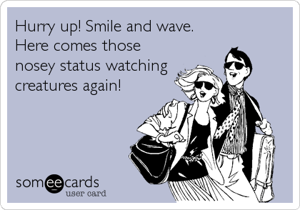 Hurry up! Smile and wave. Here comes those nosey status watching creatures again!